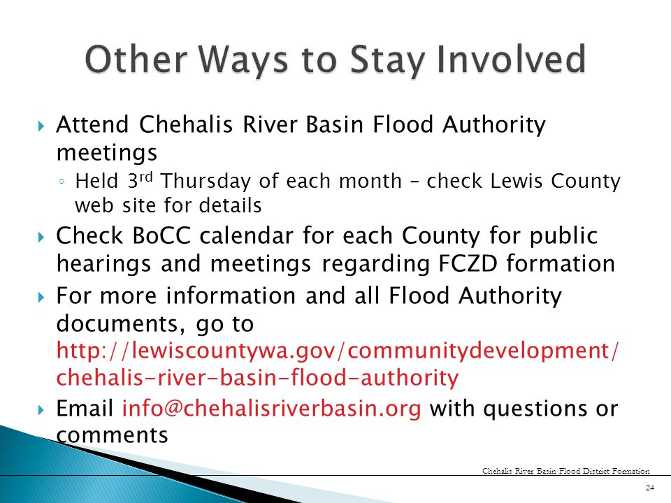  Attend Chehalis River Basin Flood Authority meetings ◦ Held 3 rd Thursday of each month – check Lewis County web site for details  Check BoCC calendar for each County for public hearings and meetings regarding FCZD formation  For more information and all Flood Authority documents, go to http://lewiscountywa.gov/communitydevelopment/ chehalis-river-basin-flood-authority  Email info@chehalisriverbasin.org with questions or comments 24 Chehalis River Basin Flood District Formation