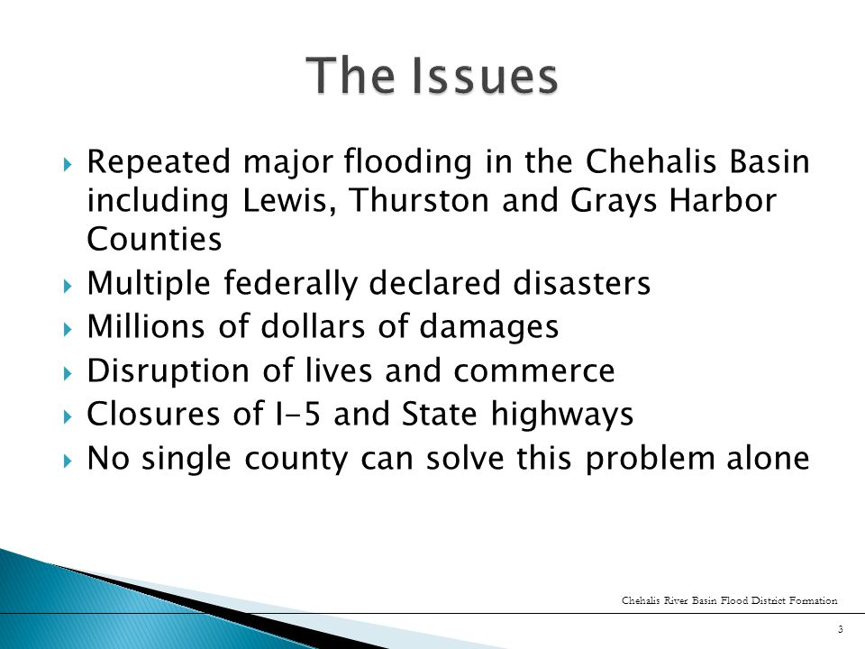  Repeated major flooding in the Chehalis Basin including Lewis, Thurston and Grays Harbor Counties  Multiple federally declared disasters  Millions of dollars of damages  Disruption of lives and commerce  Closures of I-5 and State highways  No single county can solve this problem alone Chehalis River Basin Flood District Formation 3