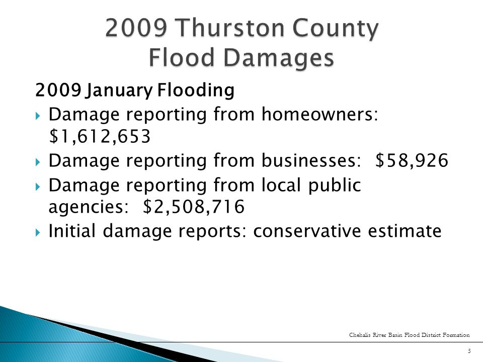 2009 January Flooding  Damage reporting from homeowners: $1,612,653  Damage reporting from businesses: $58,926  Damage reporting from local public agencies: $2,508,716  Initial damage reports: conservative estimate Chehalis River Basin Flood District Formation 5