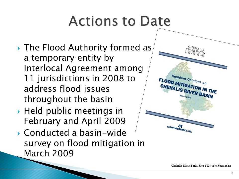  The Flood Authority completed the flood hazard mitigation plan in June 2010  State legislation awarded $2.5 million to the Flood Authority in anticipation that a basin-wide flood district be formed as soon as possible Chehalis River Basin Flood District Formation 10