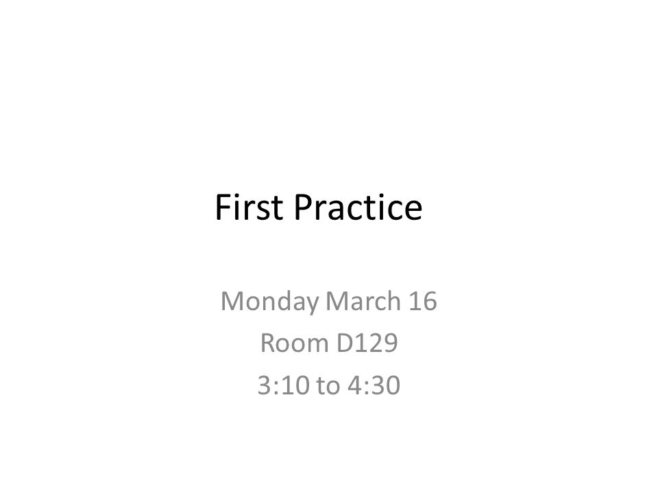 First Practice Monday March 16 Room D129 3:10 to 4:30