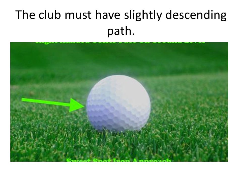 The club must have slightly descending path.