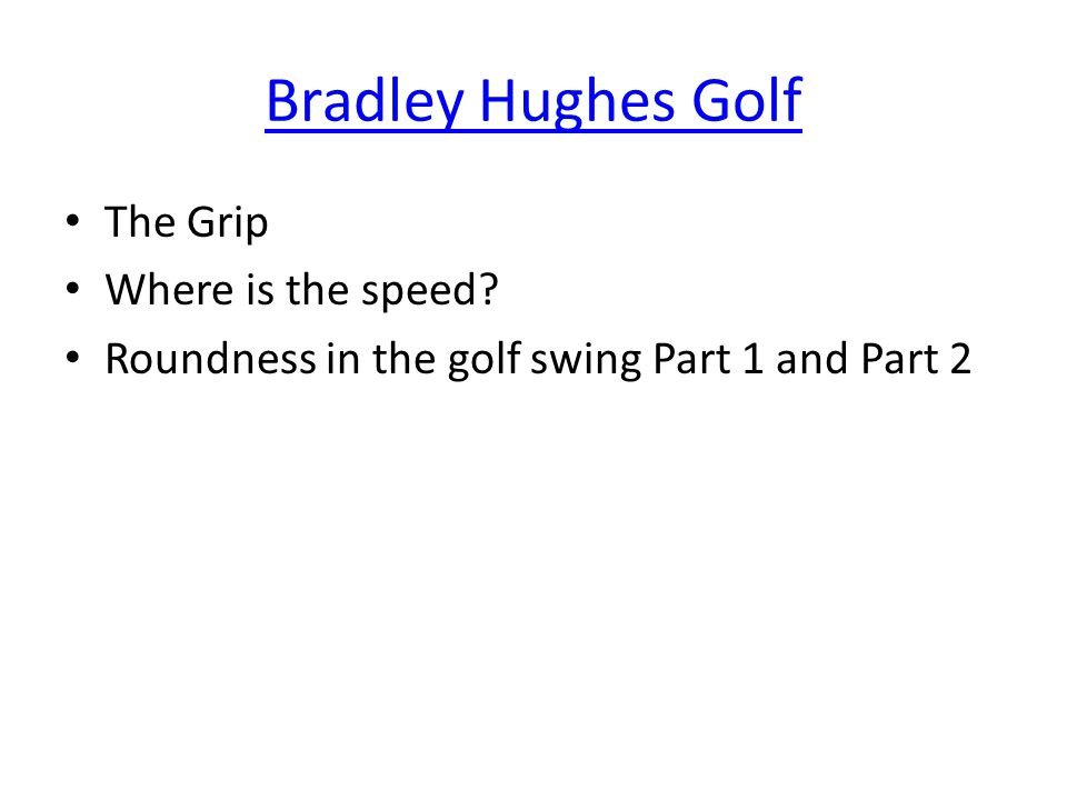 Bradley Hughes Golf The Grip Where is the speed Roundness in the golf swing Part 1 and Part 2