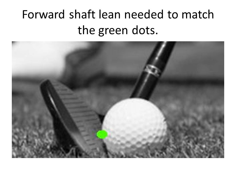 Forward shaft lean needed to match the green dots.
