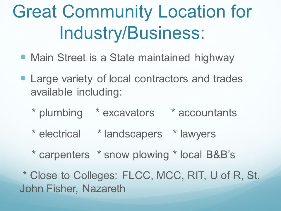 Great Community Location for Industry/Business: Main Street is a State maintained highway Large variety of local contractors and trades available including: * plumbing * excavators * accountants * electrical * landscapers * lawyers * carpenters * snow plowing * local B&B's * Close to Colleges: FLCC, MCC, RIT, U of R, St.