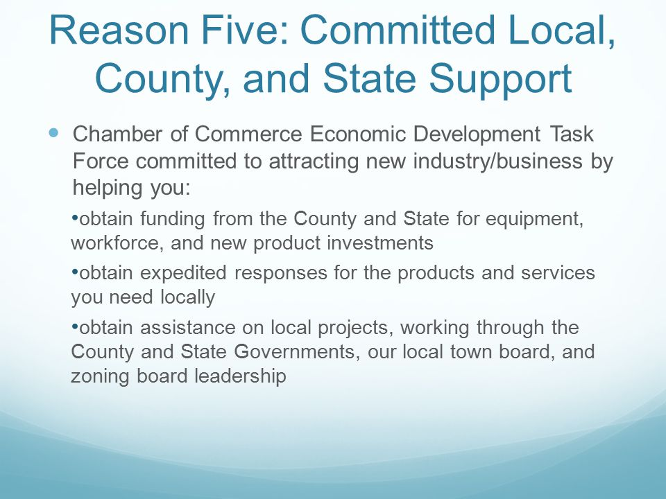 Reason Five: Committed Local, County, and State Support Chamber of Commerce Economic Development Task Force committed to attracting new industry/business by helping you: obtain funding from the County and State for equipment, workforce, and new product investments obtain expedited responses for the products and services you need locally obtain assistance on local projects, working through the County and State Governments, our local town board, and zoning board leadership