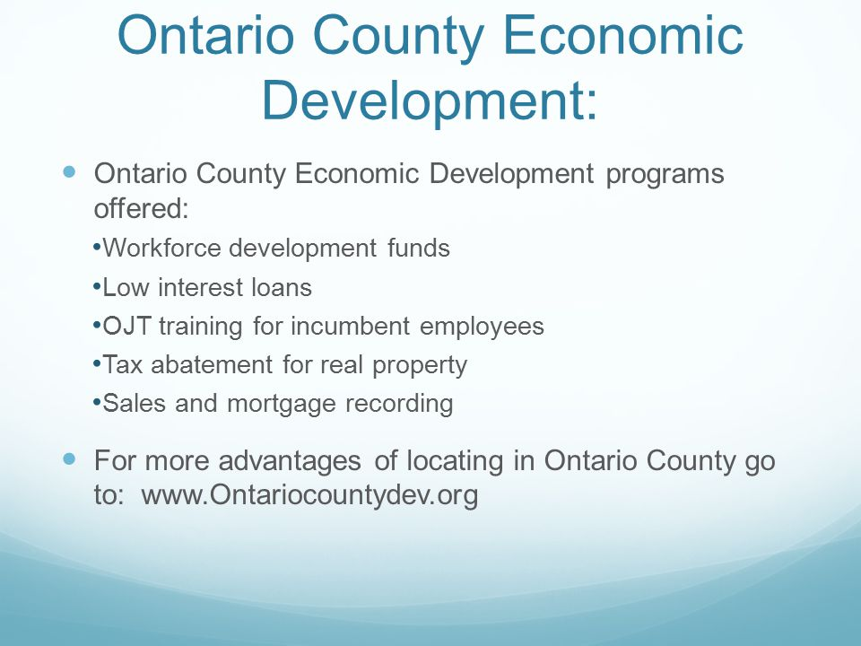 Ontario County Economic Development: Ontario County Economic Development programs offered: Workforce development funds Low interest loans OJT training for incumbent employees Tax abatement for real property Sales and mortgage recording For more advantages of locating in Ontario County go to: www.Ontariocountydev.org