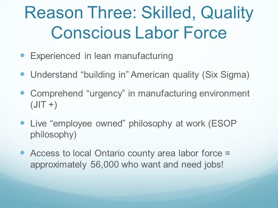 Reason Three: Skilled, Quality Conscious Labor Force Experienced in lean manufacturing Understand building in American quality (Six Sigma) Comprehend urgency in manufacturing environment (JIT +) Live employee owned philosophy at work (ESOP philosophy) Access to local Ontario county area labor force = approximately 56,000 who want and need jobs!