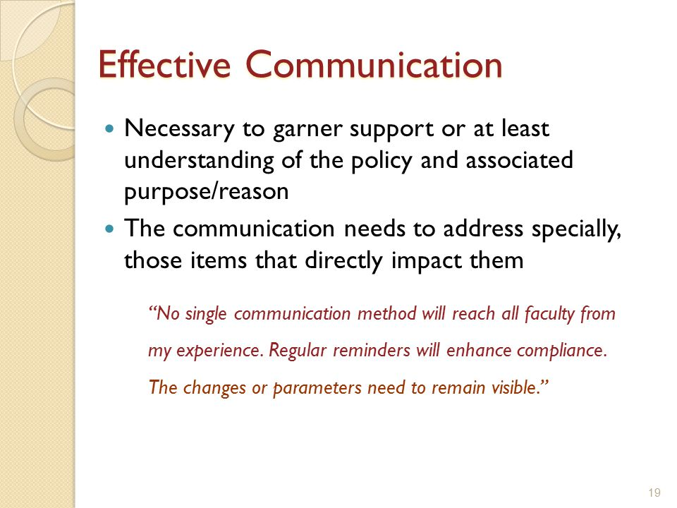 Necessary to garner support or at least understanding of the policy and associated purpose/reason The communication needs to address specially, those items that directly impact them 19 Effective Communication No single communication method will reach all faculty from my experience.