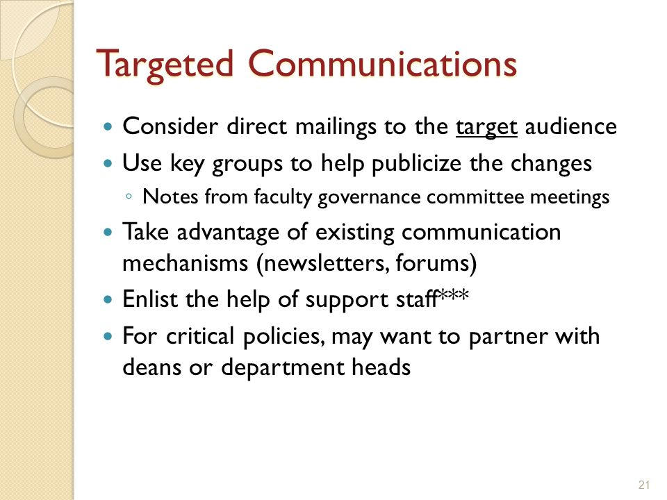21 Targeted Communications Consider direct mailings to the target audience Use key groups to help publicize the changes ◦ Notes from faculty governance committee meetings Take advantage of existing communication mechanisms (newsletters, forums) Enlist the help of support staff*** For critical policies, may want to partner with deans or department heads