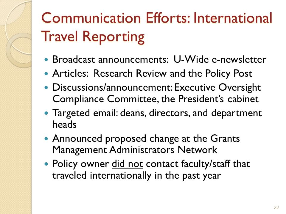 22 Communication Efforts: International Travel Reporting Broadcast announcements: U-Wide e-newsletter Articles: Research Review and the Policy Post Discussions/announcement: Executive Oversight Compliance Committee, the President's cabinet Targeted email: deans, directors, and department heads Announced proposed change at the Grants Management Administrators Network Policy owner did not contact faculty/staff that traveled internationally in the past year