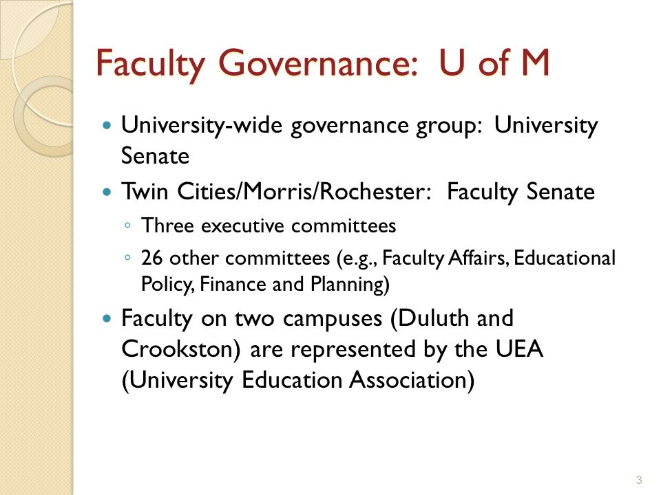3 Faculty Governance: U of M University-wide governance group: University Senate Twin Cities/Morris/Rochester: Faculty Senate ◦ Three executive committees ◦ 26 other committees (e.g., Faculty Affairs, Educational Policy, Finance and Planning) Faculty on two campuses (Duluth and Crookston) are represented by the UEA (University Education Association)