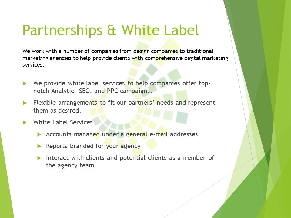 Partnerships & White Label  We provide white label services to help companies offer top- notch Analytic, SEO, and PPC campaigns.