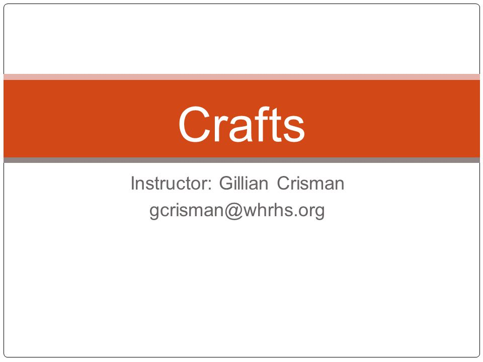 Instructor: Gillian Crisman gcrisman@whrhs.org Crafts