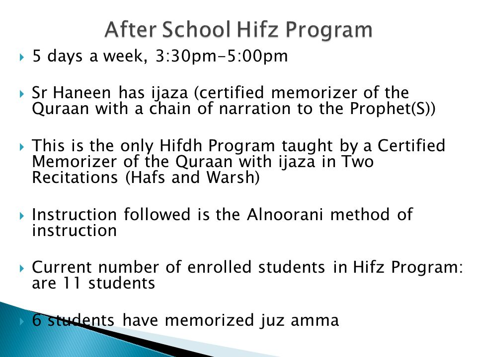  5 days a week, 3:30pm-5:00pm  Sr Haneen has ijaza (certified memorizer of the Quraan with a chain of narration to the Prophet(S))  This is the only Hifdh Program taught by a Certified Memorizer of the Quraan with ijaza in Two Recitations (Hafs and Warsh)  Instruction followed is the Alnoorani method of instruction  Current number of enrolled students in Hifz Program: are 11 students  6 students have memorized juz amma