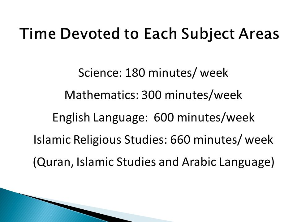Science: 180 minutes/ week Mathematics: 300 minutes/week English Language: 600 minutes/week Islamic Religious Studies: 660 minutes/ week (Quran, Islamic Studies and Arabic Language) Time Devoted to Each Subject Areas