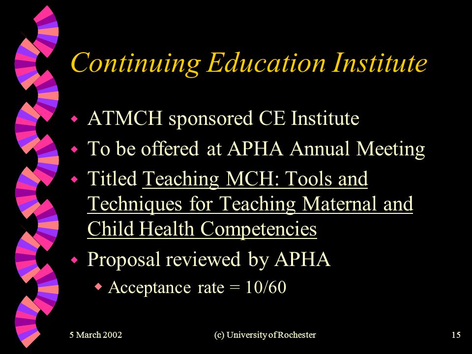 5 March 2002(c) University of Rochester15 Continuing Education Institute w ATMCH sponsored CE Institute w To be offered at APHA Annual Meeting w Title