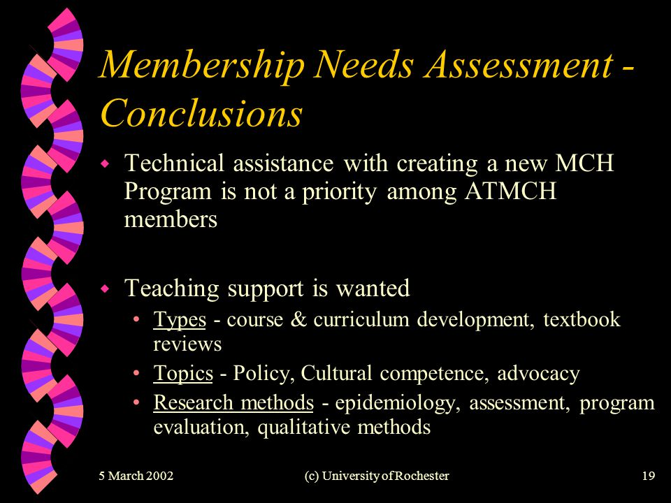 5 March 2002(c) University of Rochester19 Membership Needs Assessment - Conclusions w Technical assistance with creating a new MCH Program is not a pr