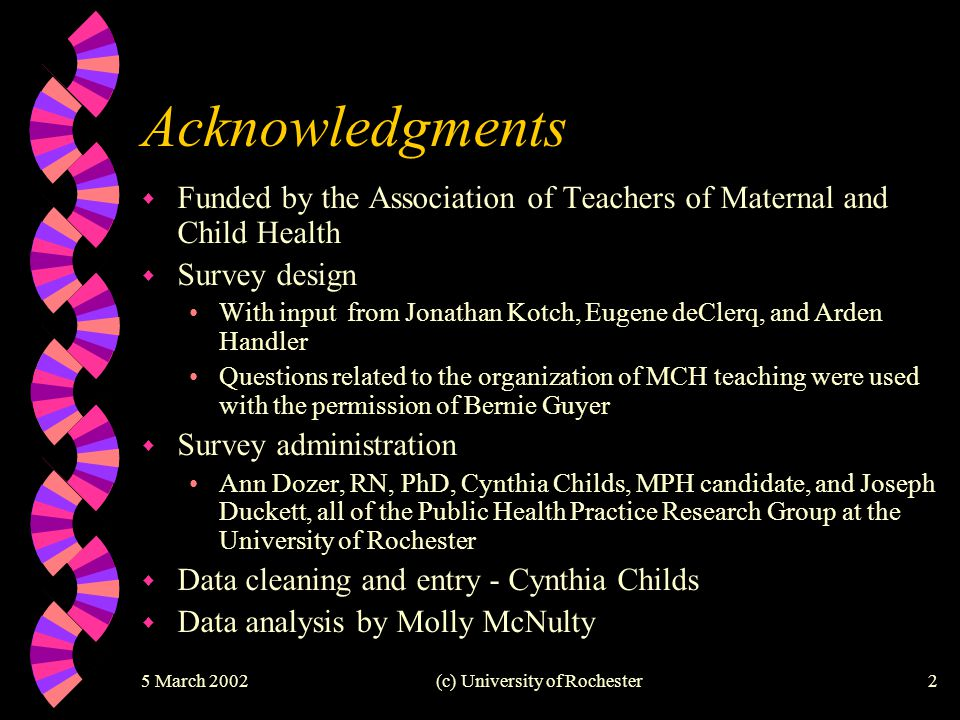 (c) University of Rochester2 Acknowledgments w Funded by the Association of Teachers of Maternal and Child Health w Survey design With input from Jonathan Kotch, Eugene deClerq, and Arden Handler Questions related to the organization of MCH teaching were used with the permission of Bernie Guyer w Survey administration Ann Dozer, RN, PhD, Cynthia Childs, MPH candidate, and Joseph Duckett, all of the Public Health Practice Research Group at the University of Rochester w Data cleaning and entry - Cynthia Childs w Data analysis by Molly McNulty