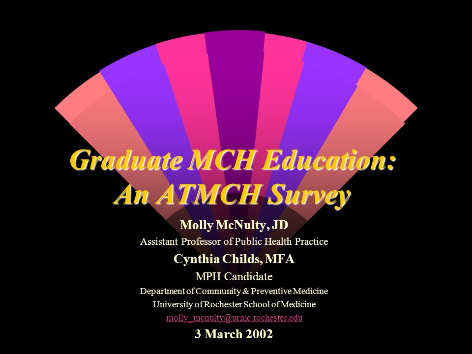 Graduate MCH Education: An ATMCH Survey Molly McNulty, JD Assistant Professor of Public Health Practice Cynthia Childs, MFA MPH Candidate Department of Community & Preventive Medicine University of Rochester School of Medicine molly_mcnulty@urmc.rochester.edu 3 March 2002