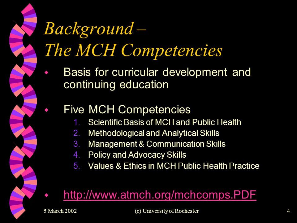 5 March 2002(c) University of Rochester4 Background – The MCH Competencies w Basis for curricular development and continuing education w Five MCH Comp