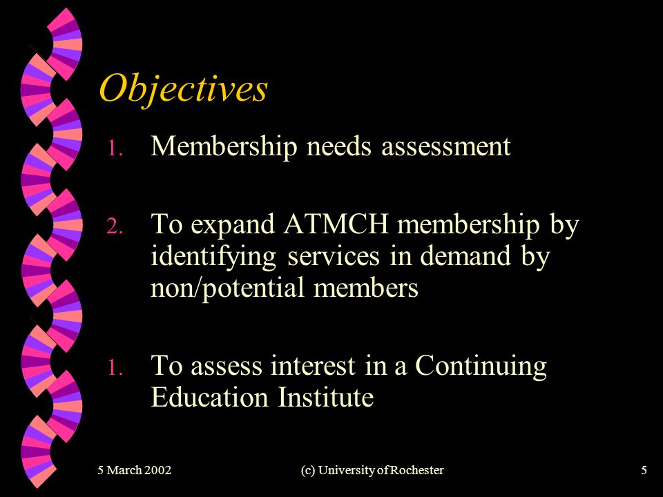 5 March 2002(c) University of Rochester5 Objectives 1. Membership needs assessment 2. To expand ATMCH membership by identifying services in demand by