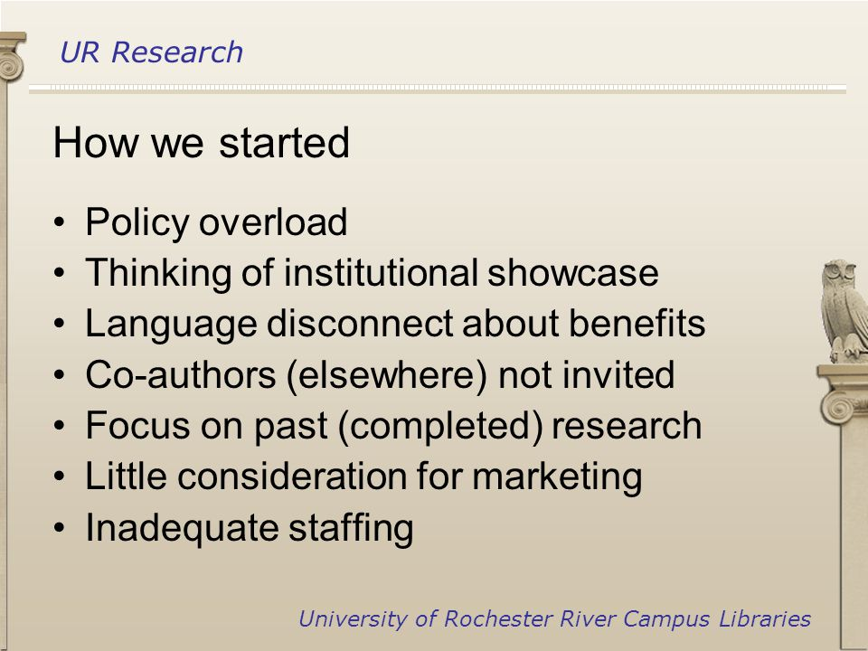 UR Research University of Rochester River Campus Libraries How we started Policy overload Thinking of institutional showcase Language disconnect about benefits Co-authors (elsewhere) not invited Focus on past (completed) research Little consideration for marketing Inadequate staffing