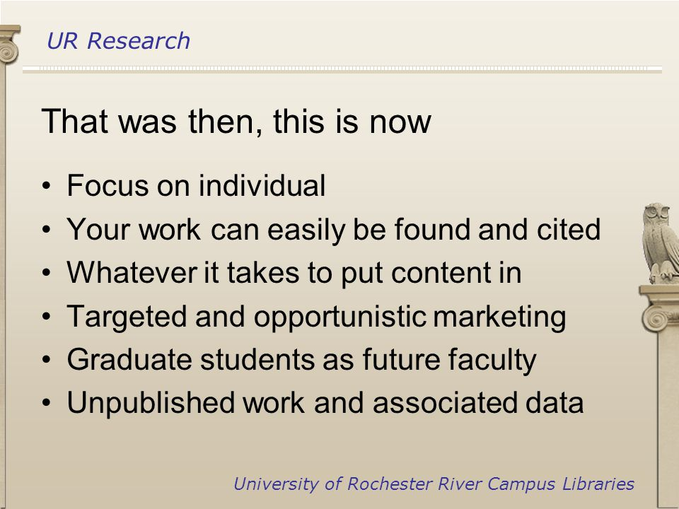 UR Research University of Rochester River Campus Libraries That was then, this is now Focus on individual Your work can easily be found and cited Whatever it takes to put content in Targeted and opportunistic marketing Graduate students as future faculty Unpublished work and associated data