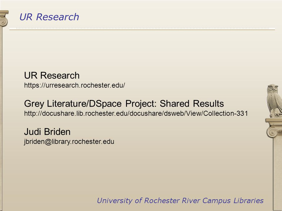 UR Research University of Rochester River Campus Libraries UR Research https://urresearch.rochester.edu/ Grey Literature/DSpace Project: Shared Results http://docushare.lib.rochester.edu/docushare/dsweb/View/Collection-331 Judi Briden jbriden@library.rochester.edu