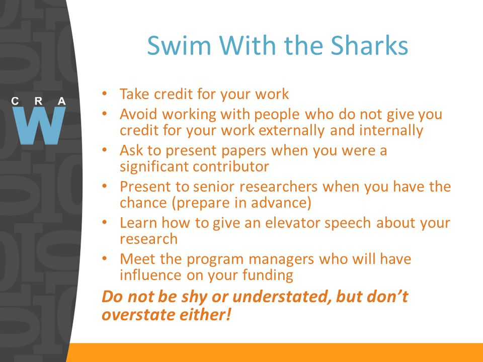 Swim With the Sharks Take credit for your work Avoid working with people who do not give you credit for your work externally and internally Ask to present papers when you were a significant contributor Present to senior researchers when you have the chance (prepare in advance) Learn how to give an elevator speech about your research Meet the program managers who will have influence on your funding Do not be shy or understated, but don't overstate either!