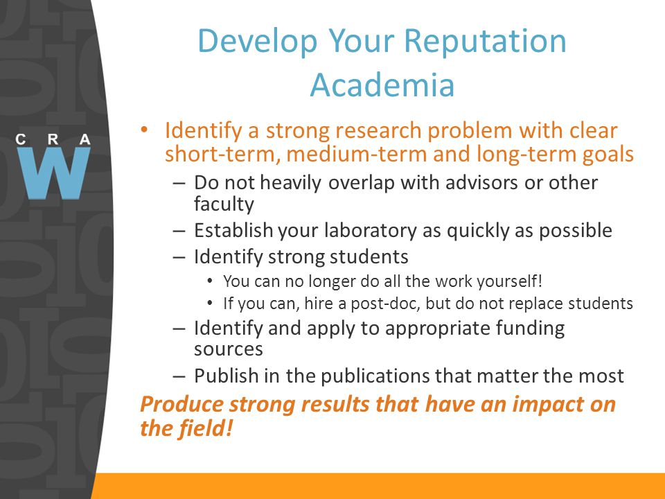 Develop Your Reputation Academia Identify a strong research problem with clear short-term, medium-term and long-term goals – Do not heavily overlap with advisors or other faculty – Establish your laboratory as quickly as possible – Identify strong students You can no longer do all the work yourself.