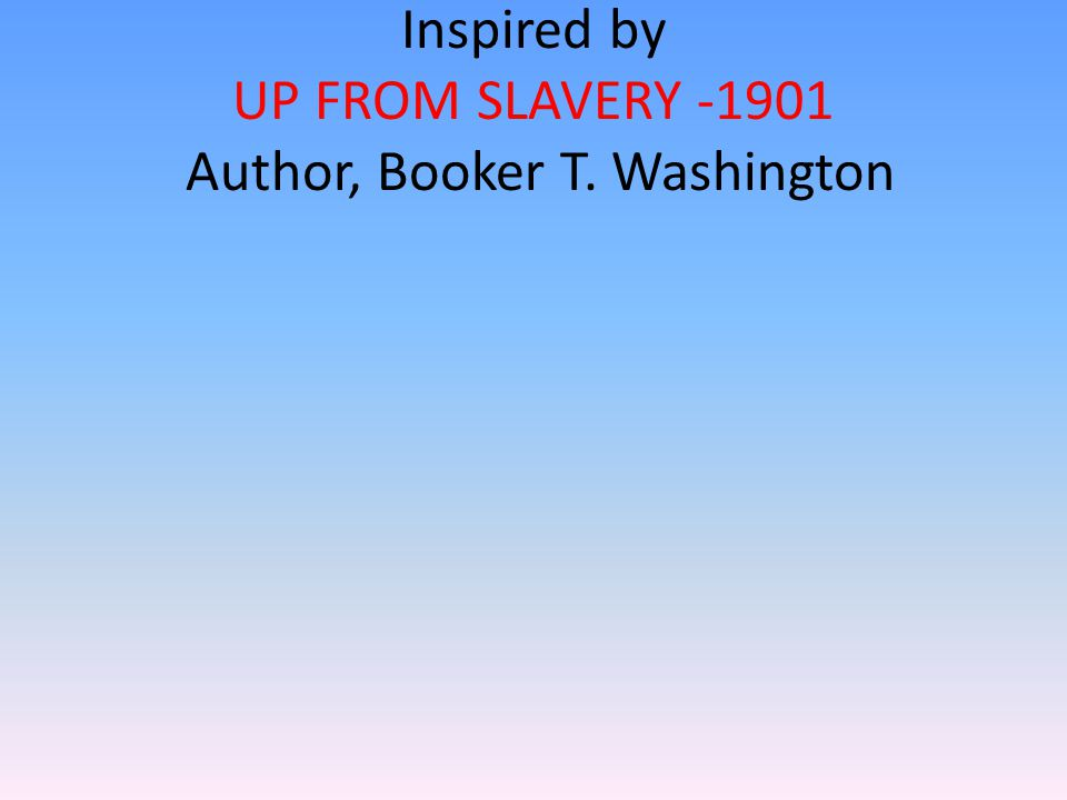 Inspired by UP FROM SLAVERY -1901 Author, Booker T. Washington