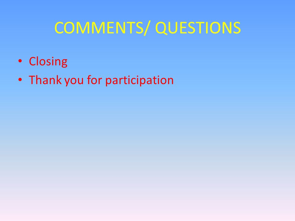 COMMENTS/ QUESTIONS Closing Thank you for participation