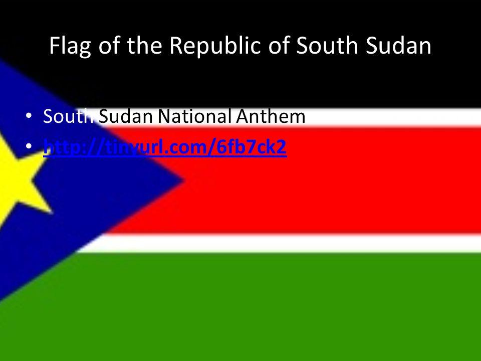 Flag of the Republic of South Sudan South Sudan National Anthem http://tinyurl.com/6fb7ck2 http://tinyurl.com/6fb7ck2