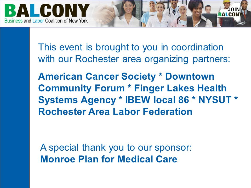 A special thank you to our sponsor: Monroe Plan for Medical Care This event is brought to you in coordination with our Rochester area organizing partners: American Cancer Society * Downtown Community Forum * Finger Lakes Health Systems Agency * IBEW local 86 * NYSUT * Rochester Area Labor Federation