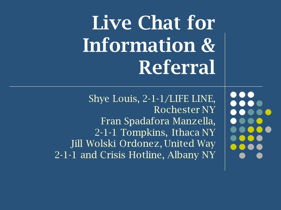 Live Chat for Information & Referral Shye Louis, 2-1-1/LIFE LINE, Rochester NY Fran Spadafora Manzella, 2-1-1 Tompkins, Ithaca NY Jill Wolski Ordonez, United Way 2-1-1 and Crisis Hotline, Albany NY