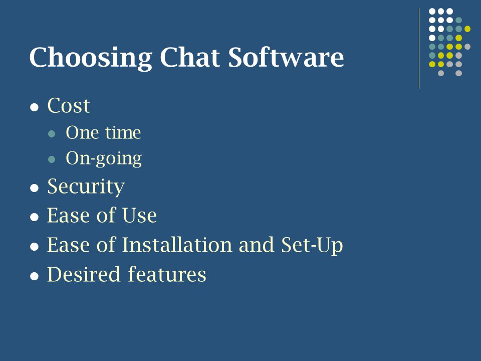 Choosing Chat Software Cost One time On-going Security Ease of Use Ease of Installation and Set-Up Desired features