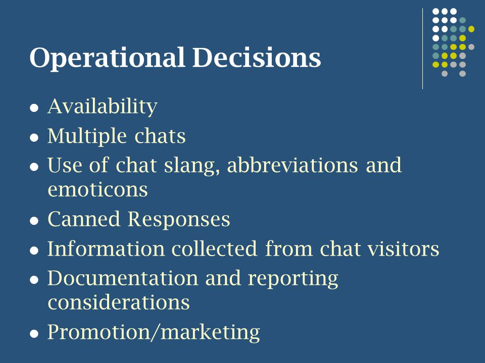 Operational Decisions Availability Multiple chats Use of chat slang, abbreviations and emoticons Canned Responses Information collected from chat visitors Documentation and reporting considerations Promotion/marketing