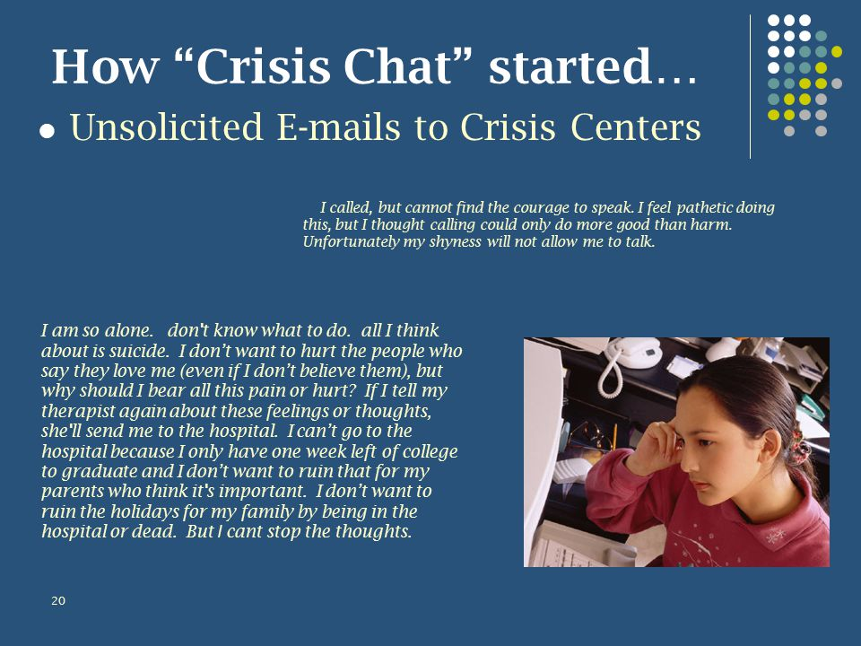 How Crisis Chat started… Unsolicited E-mails to Crisis Centers 20 I am so alone.