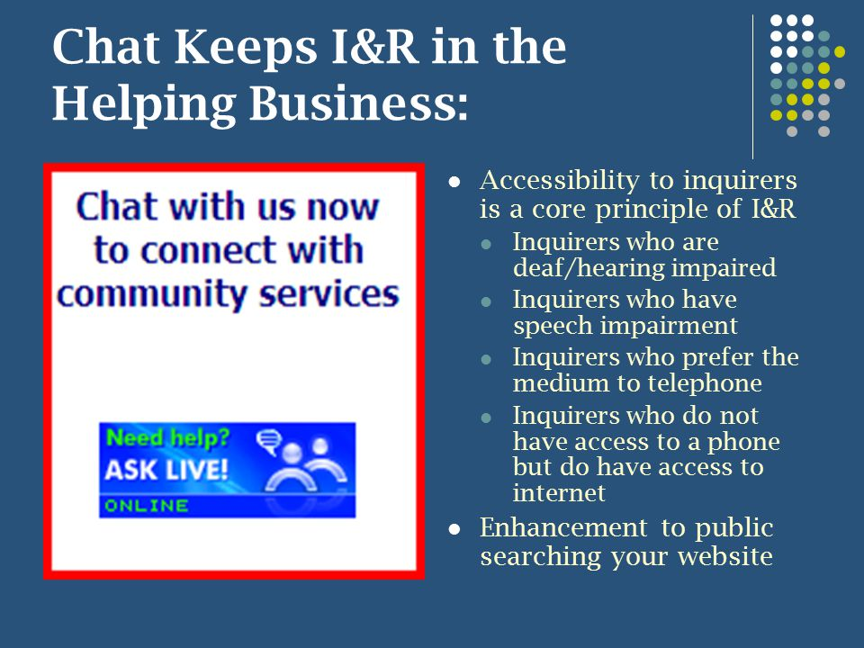Chat Keeps I&R in the Helping Business: Accessibility to inquirers is a core principle of I&R Inquirers who are deaf/hearing impaired Inquirers who have speech impairment Inquirers who prefer the medium to telephone Inquirers who do not have access to a phone but do have access to internet Enhancement to public searching your website