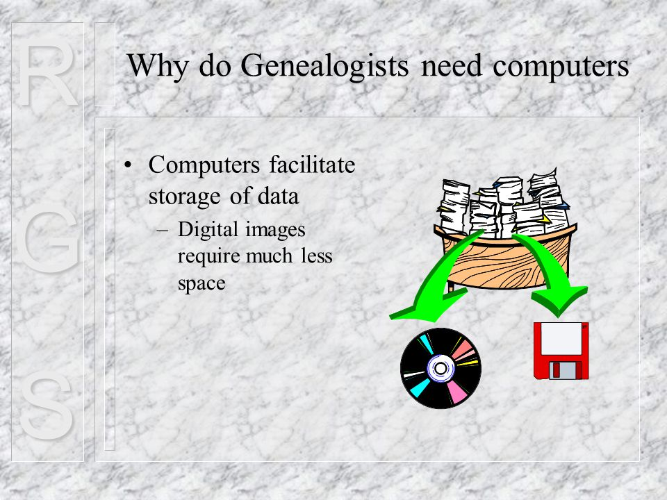 RGS Computers facilitate storage of data Why do Genealogists need computers –Digital images require much less space