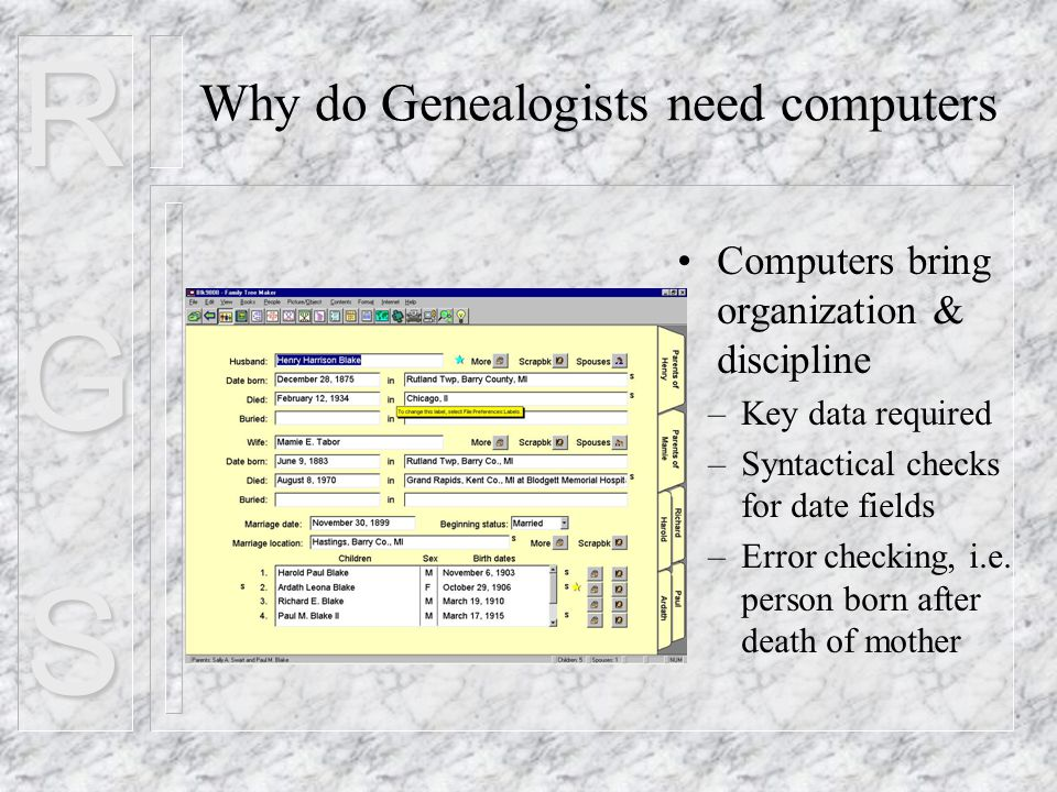 RGS Why do Genealogists need computers Computers bring organization & discipline –Key data required –Syntactical checks for date fields –Error checking, i.e.