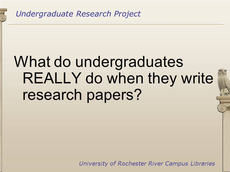 Undergraduate Research Project University of Rochester River Campus Libraries What do undergraduates REALLY do when they write research papers