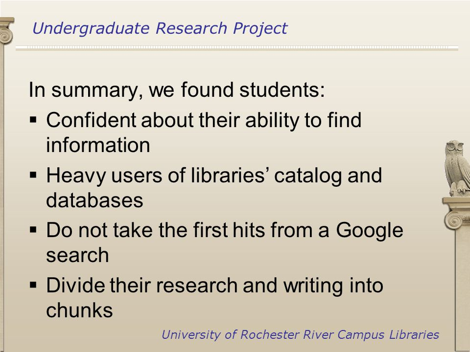 Undergraduate Research Project University of Rochester River Campus Libraries In summary, we found students:  Confident about their ability to find information  Heavy users of libraries' catalog and databases  Do not take the first hits from a Google search  Divide their research and writing into chunks
