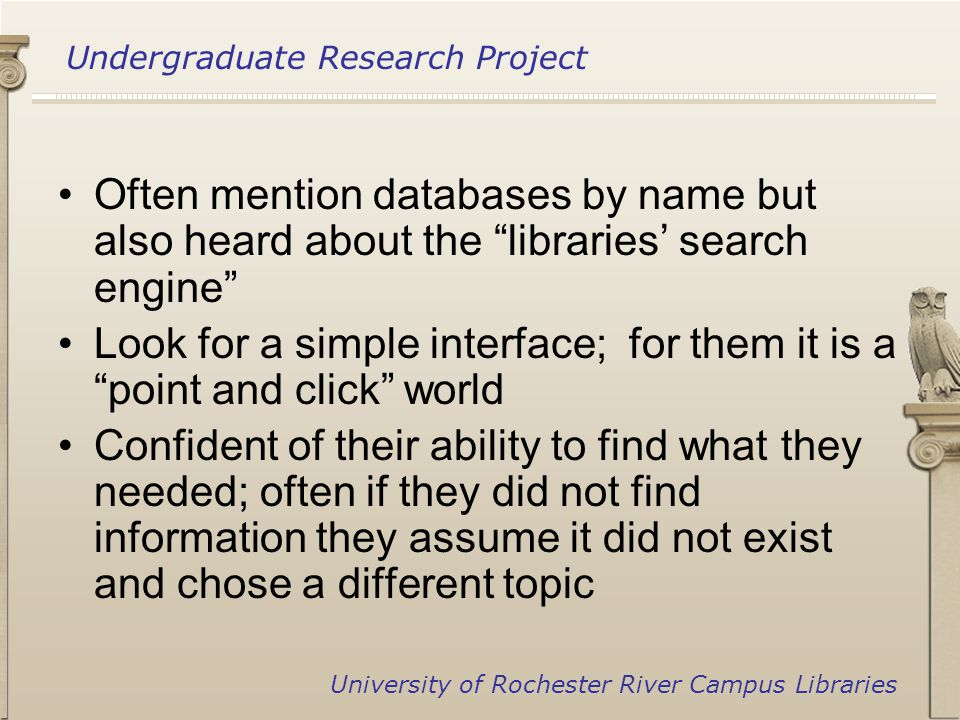 Undergraduate Research Project University of Rochester River Campus Libraries Often mention databases by name but also heard about the libraries' search engine Look for a simple interface; for them it is a point and click world Confident of their ability to find what they needed; often if they did not find information they assume it did not exist and chose a different topic