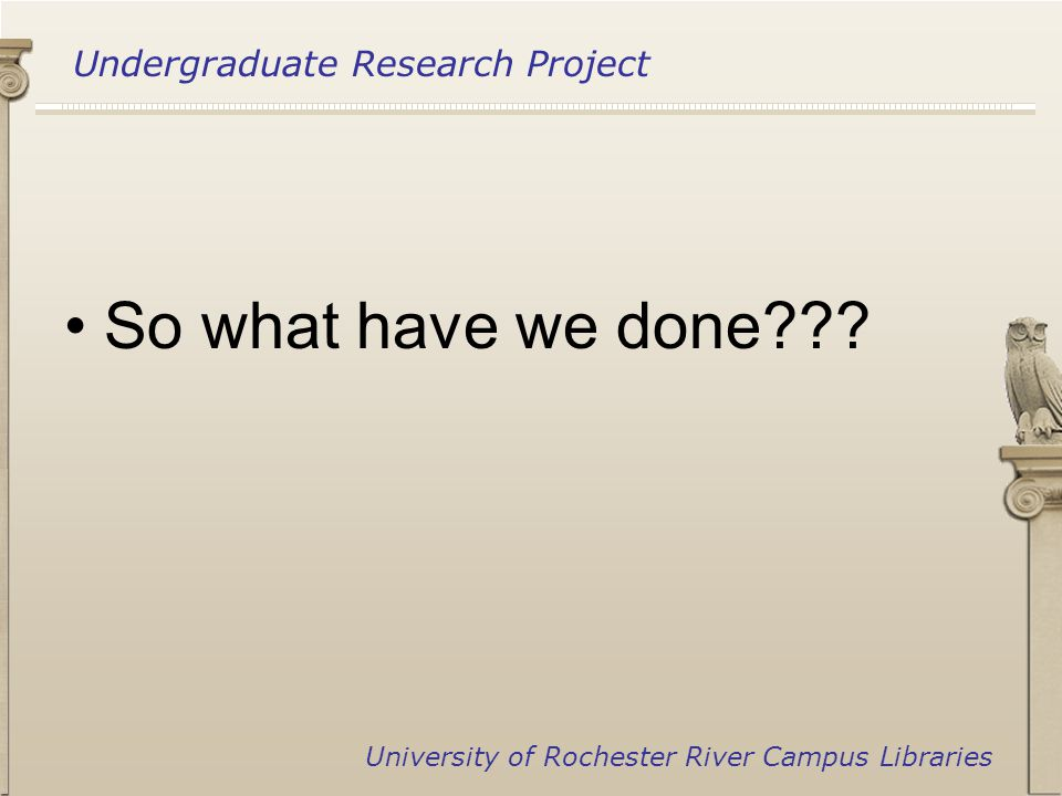 Undergraduate Research Project University of Rochester River Campus Libraries So what have we done