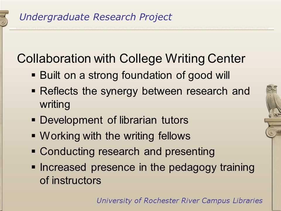 Undergraduate Research Project University of Rochester River Campus Libraries Collaboration with College Writing Center  Built on a strong foundation of good will  Reflects the synergy between research and writing  Development of librarian tutors  Working with the writing fellows  Conducting research and presenting  Increased presence in the pedagogy training of instructors