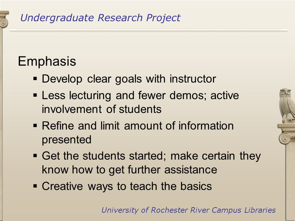 Undergraduate Research Project University of Rochester River Campus Libraries Emphasis  Develop clear goals with instructor  Less lecturing and fewer demos; active involvement of students  Refine and limit amount of information presented  Get the students started; make certain they know how to get further assistance  Creative ways to teach the basics