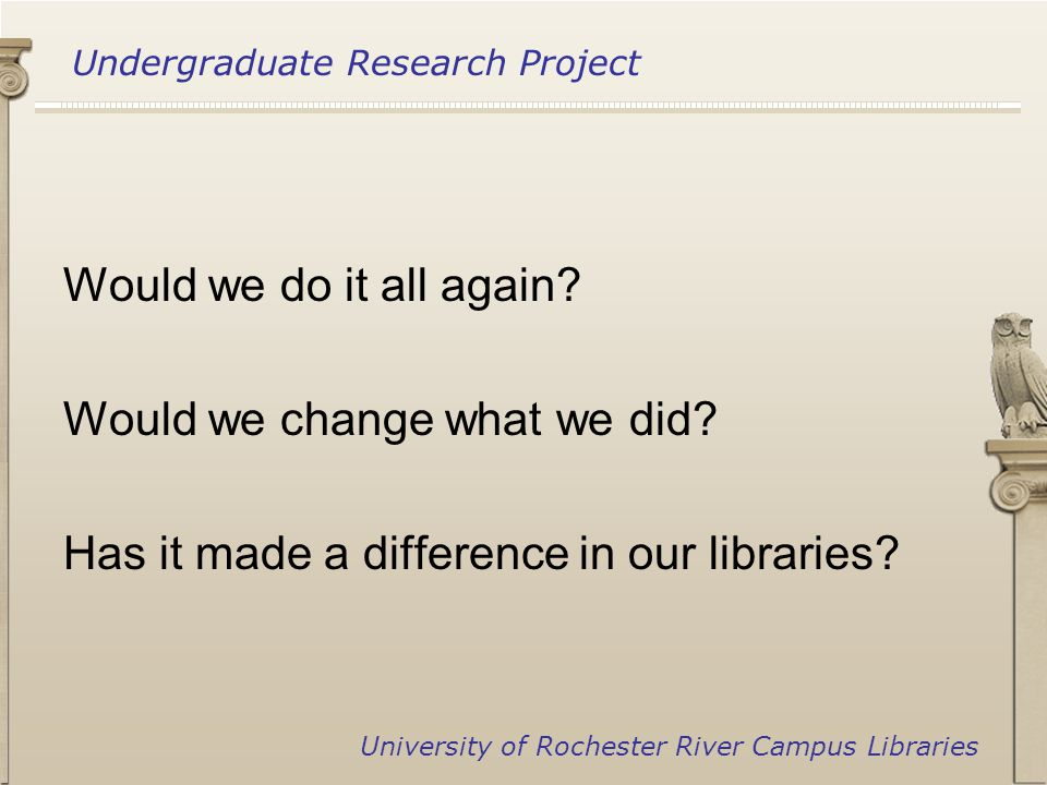Undergraduate Research Project University of Rochester River Campus Libraries Would we do it all again.