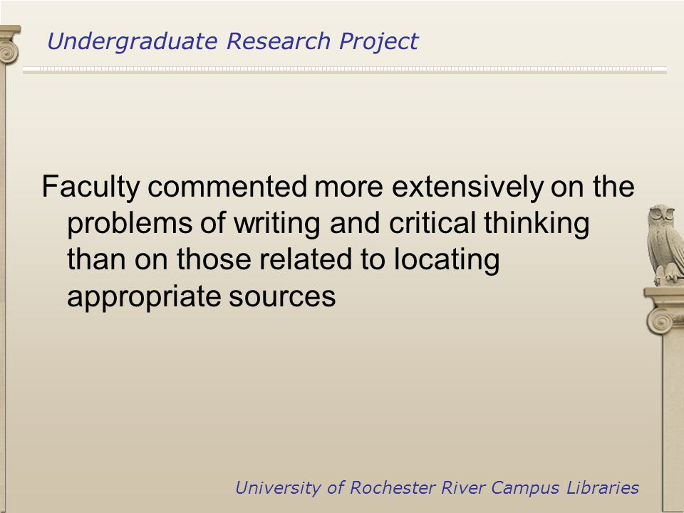 Undergraduate Research Project University of Rochester River Campus Libraries Faculty commented more extensively on the problems of writing and critical thinking than on those related to locating appropriate sources